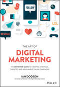 The Art of Digital Marketing. The Definitive Guide to Creating Strategic, Targeted, and Measurable Online Campaigns