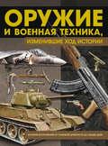 Оружие и военная техника, изменившие ход истории. История вооружений от глубокой древности до наших дней
