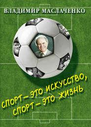 Владимир Маслаченко. Спорт – это искусство, спорт – это жизнь