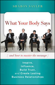 What Your Body Says (And How to Master the Message). Inspire, Influence, Build Trust, and Create Lasting Business Relationships