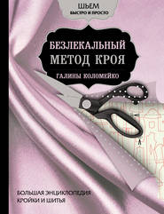 Большая энциклопедия кройки и шитья. Безлекальный метод кроя Галины Коломейко