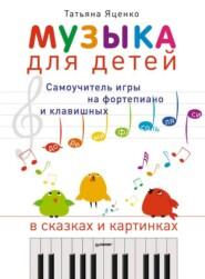Музыка для детей. Самоучитель игры на фортепиано и клавишных в сказках и картинках