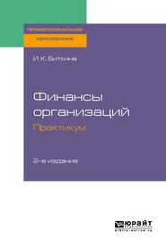 Финансы организаций. Практикум 2-е изд., испр. и доп. Учебное пособие для СПО