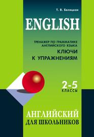 Тренажер по грамматике английского языка. Ключи к упражнениям. 2–5 классы