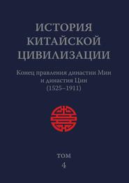 История Китайской Цивилизации. Том 4. Конец правления династии Мин и династия Цин (1525–1911)