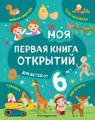 Моя первая книга открытий. Для детей от 6 лет