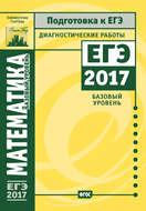 Математика. Подготовка к ЕГЭ в 2017 году. Диагностические работы. Базовый уровень
