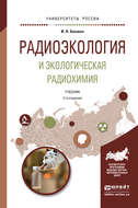 Радиоэкология и экологическая радиохимия 2-е изд., испр. и доп. Учебник для бакалавриата и магистратуры