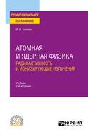 Атомная и ядерная физика: радиоактивность и ионизирующие излучения 2-е изд., испр. и доп. Учебник для СПО