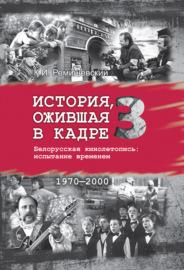 История, ожившая в кадре. Белорусская кинолетопись: испытание временем. Книга 3. 1970–2000