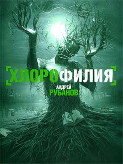 «Хлорофилия» Андрей Рубанов