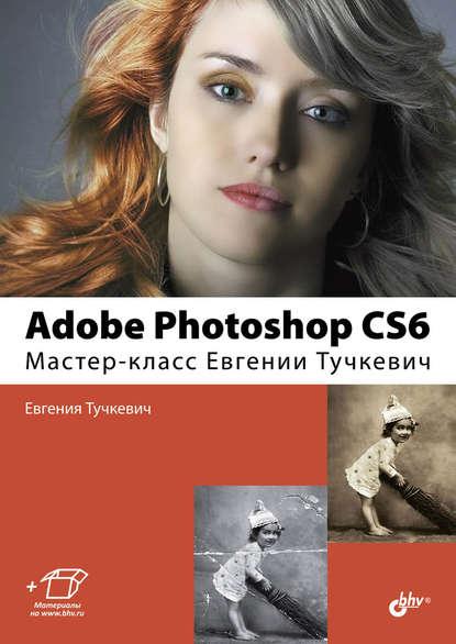 Adobe Photoshop CS6. Мастер-класс Евгении Тучкевич - Электронная книга.
