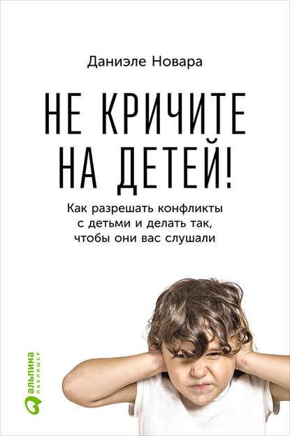 Даниэле Новара — Не кричите на детей! Как разрешать конфликты с детьми и делать так, чтобы они вас слушали
