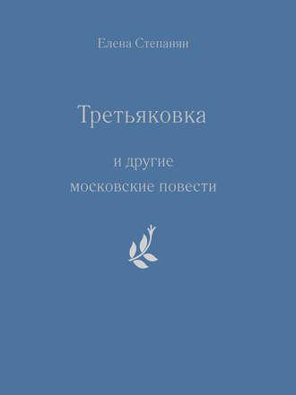 Елена Степанян - «Третьяковка» и другие московские повести