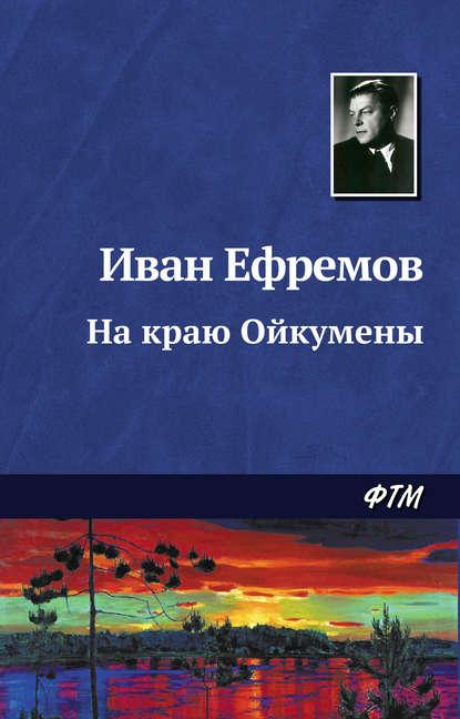 Иван Ефремов - На краю Ойкумены