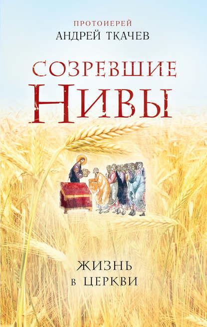 «Созревшие нивы. Жизнь в Церкви» Андрей Ткачев