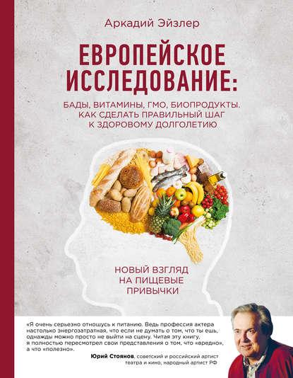 «Европейское исследование: БАДы, витамины, ГМО, биопродукты. Как сделать правильный шаг к здоровому долголетию» Аркадий Эйзлер