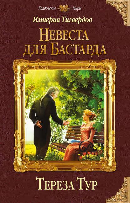 «Империя Тигвердов. Невеста для бастарда» Тереза Тур