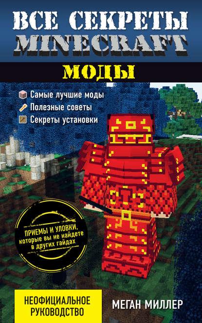 «Все секреты Minecraft. Моды» Меган Миллер