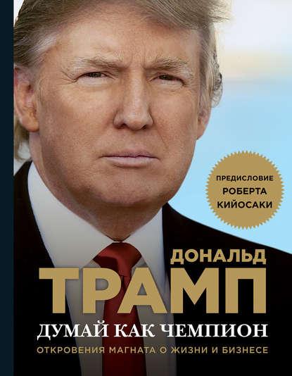 Дональд Трамп — Думай как чемпион. Откровения магната о жизни и бизнесе