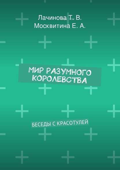 Татьяна Лачинова, Екатерина Москвитина - Мир Разумного Королевства. Беседы с Красотулей