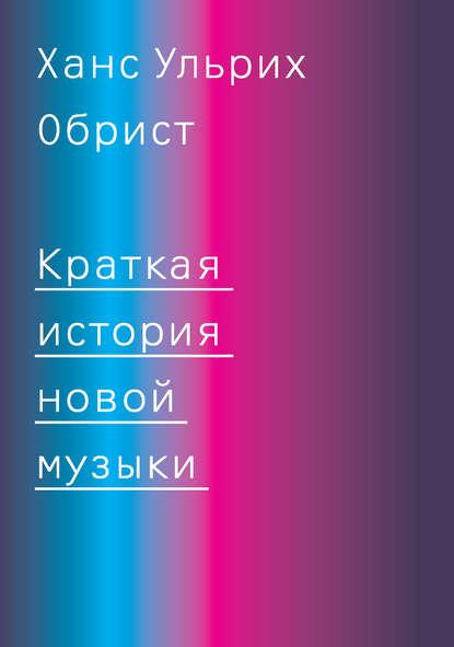 Ханс Ульрих Обрист «Краткая история новой музыки»