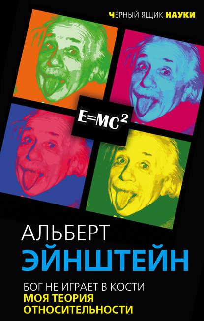 Эйнштейн, А.  Бог не играет в кости.Моя теория относительности.